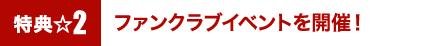 特典2☆ファンクラブイベントを開催!