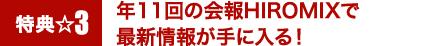 特典3☆年11回の会報HIROMIXで最新情報が手に入る!