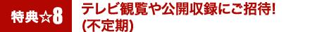 特典8☆テレビ観覧や公開収録にご招待!(不定期)